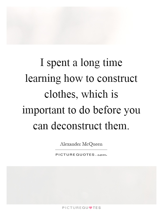 I spent a long time learning how to construct clothes, which is important to do before you can deconstruct them Picture Quote #1