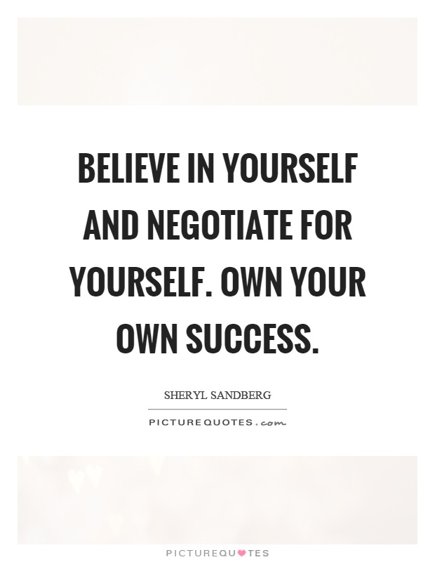 Believe in yourself and negotiate for yourself. Own your own success Picture Quote #1
