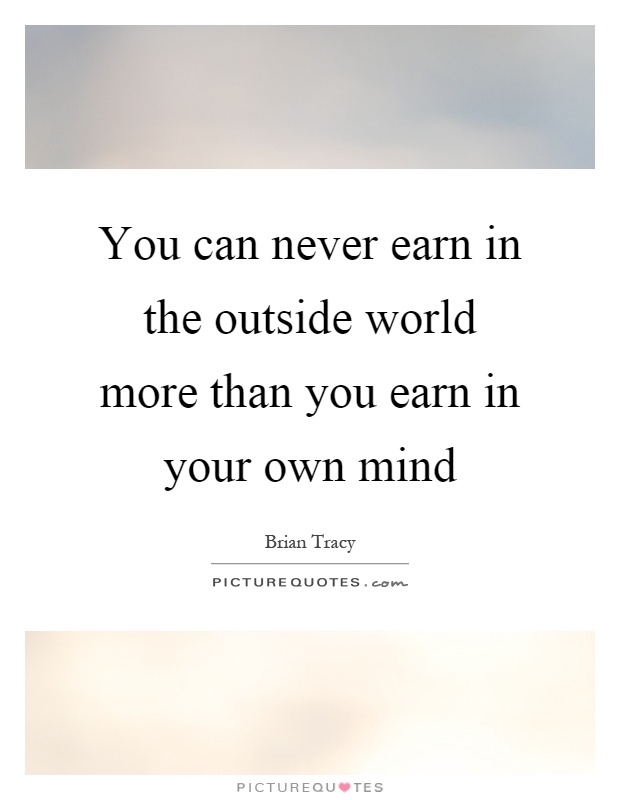 You can never earn in the outside world more than you earn in your own mind Picture Quote #1