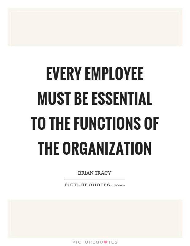 Every employee must be essential to the functions of the organization Picture Quote #1