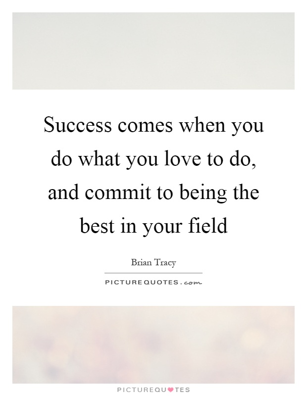 Success comes when you do what you love to do, and commit to being the best in your field Picture Quote #1