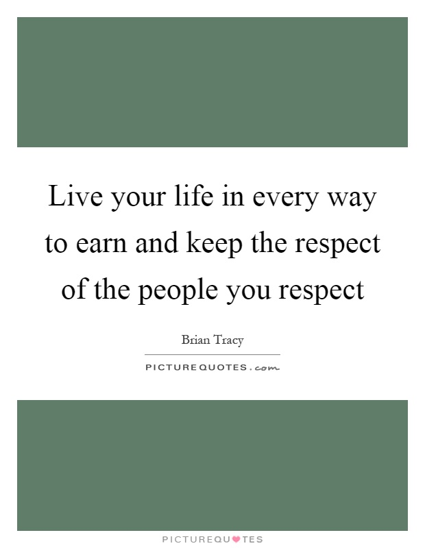 Live your life in every way to earn and keep the respect of the people you respect Picture Quote #1