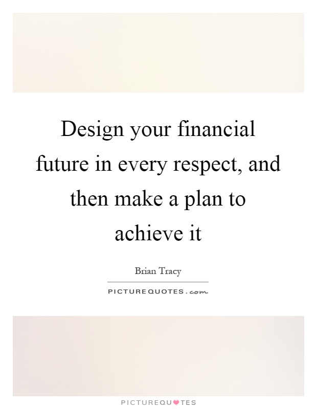 Design your financial future in every respect, and then make a plan to achieve it Picture Quote #1