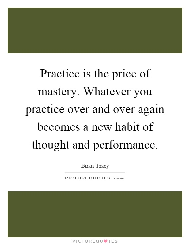 Practice is the price of mastery. Whatever you practice over and over again becomes a new habit of thought and performance Picture Quote #1
