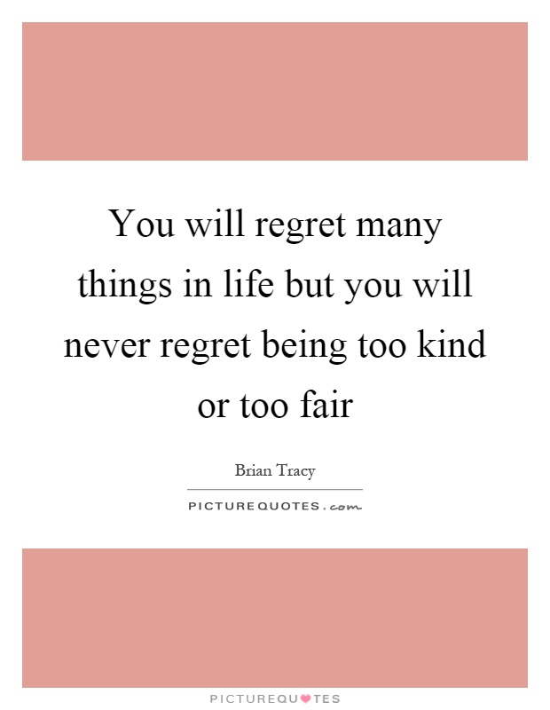You will regret many things in life but you will never regret being too kind or too fair Picture Quote #1