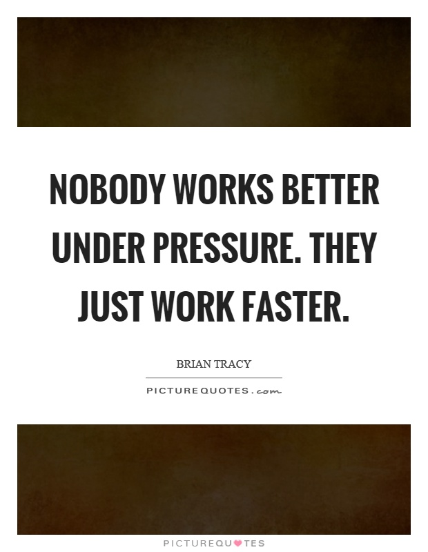 Nobody works better under pressure. They just work faster Picture Quote #1