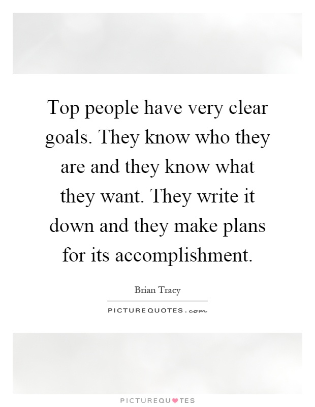 Top people have very clear goals. They know who they are and they know what they want. They write it down and they make plans for its accomplishment Picture Quote #1