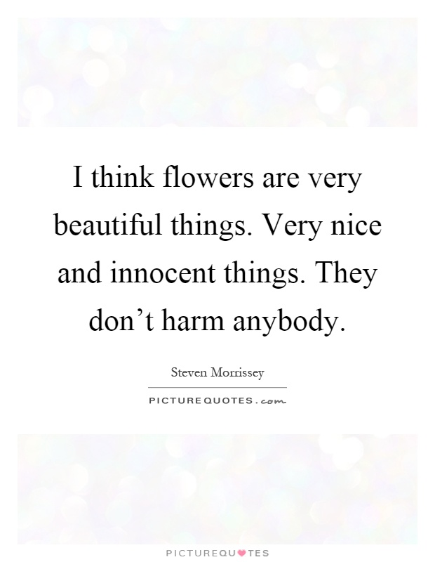 I think flowers are very beautiful things very nice and - Really nice things ...