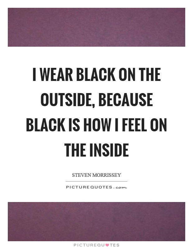 I wear black on the outside, because black is how I feel on the inside Picture Quote #1