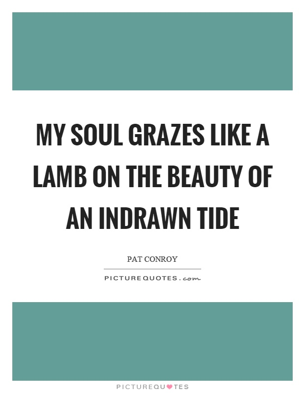 My soul grazes like a lamb on the beauty of an indrawn tide Picture Quote #1