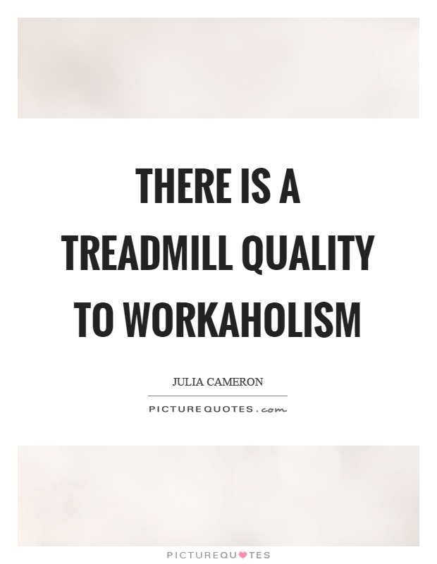 There is a treadmill quality to workaholism Picture Quote #1