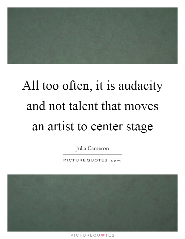 All too often, it is audacity and not talent that moves an artist to center stage Picture Quote #1