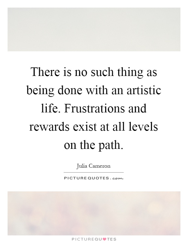 There is no such thing as being done with an artistic life. Frustrations and rewards exist at all levels on the path Picture Quote #1
