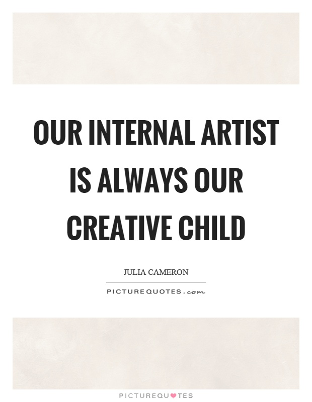 Our internal artist is always our creative child Picture Quote #1