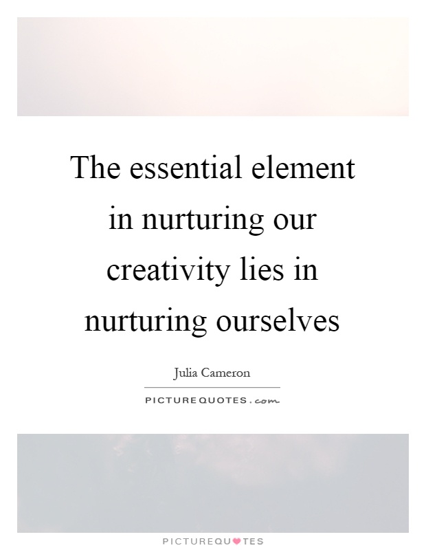 The essential element in nurturing our creativity lies in nurturing ourselves Picture Quote #1