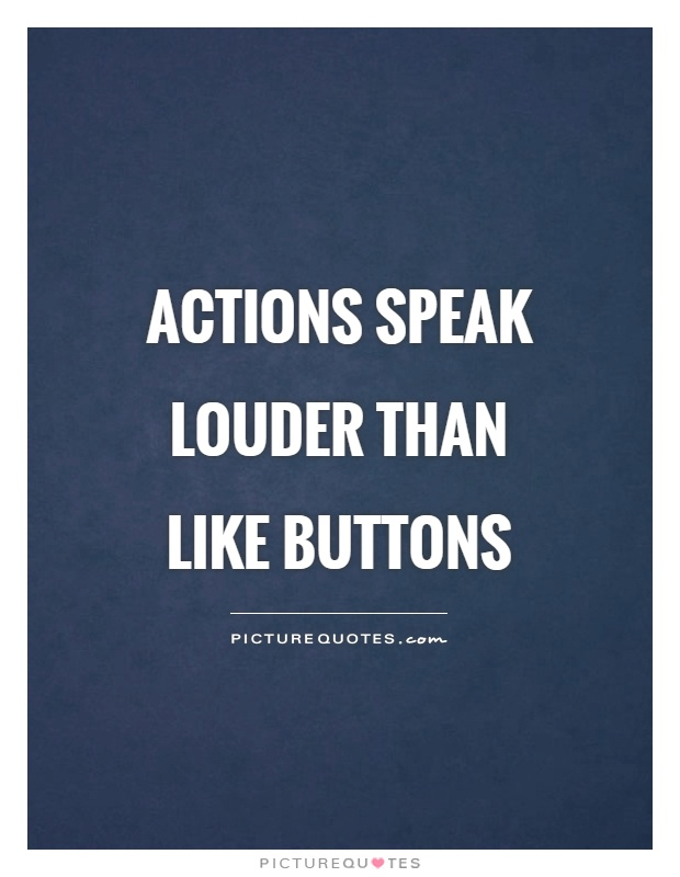 Actions speak louder than like buttons Picture Quote #1