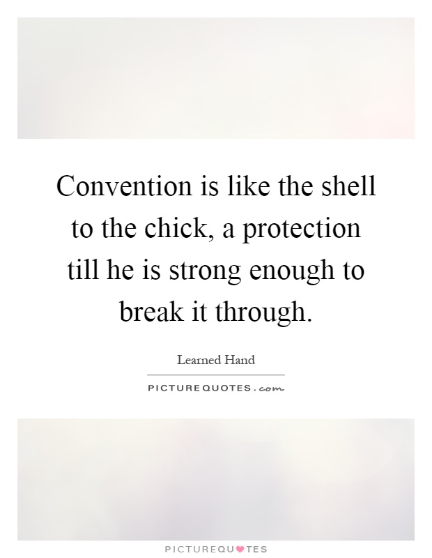Convention is like the shell to the chick, a protection till he is strong enough to break it through Picture Quote #1
