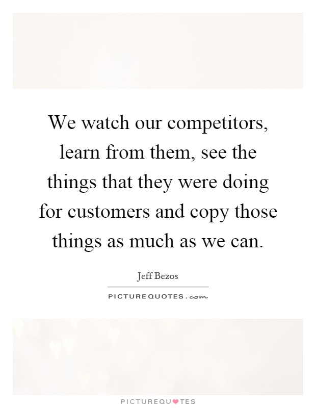 We watch our competitors, learn from them, see the things that they were doing for customers and copy those things as much as we can Picture Quote #1