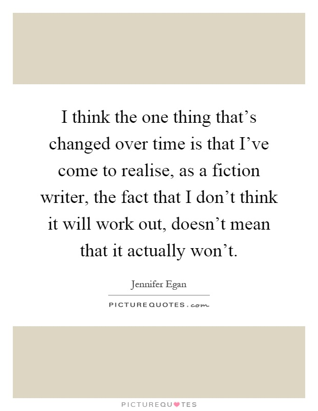I think the one thing that's changed over time is that I've come to realise, as a fiction writer, the fact that I don't think it will work out, doesn't mean that it actually won't Picture Quote #1