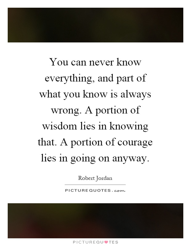 You can never know everything, and part of what you know is always wrong. A portion of wisdom lies in knowing that. A portion of courage lies in going on anyway Picture Quote #1