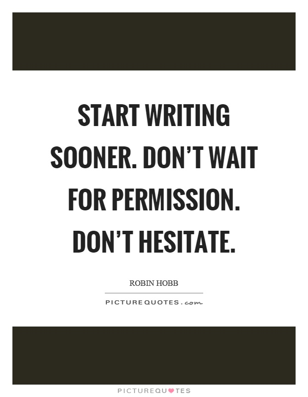 Start writing sooner. Don't wait for permission. Don't hesitate Picture Quote #1