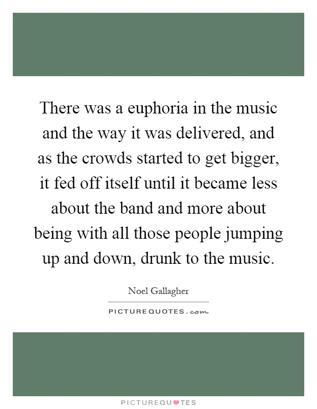 There was a euphoria in the music and the way it was delivered, and as the crowds started to get bigger, it fed off itself until it became less about the band and more about being with all those people jumping up and down, drunk to the music Picture Quote #1