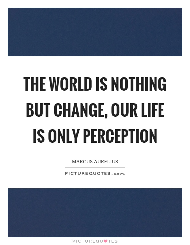 The world is nothing but change, our life is only perception Picture Quote #1