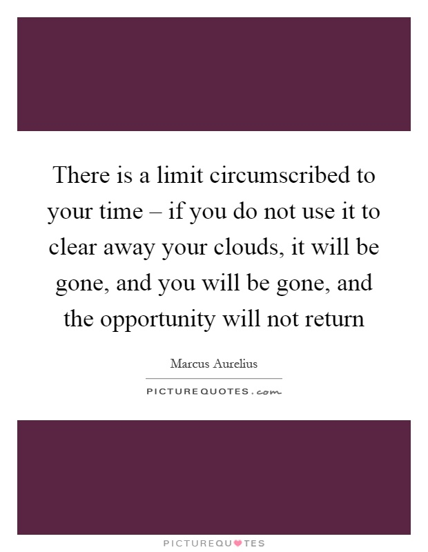 There is a limit circumscribed to your time – if you do not use it to clear away your clouds, it will be gone, and you will be gone, and the opportunity will not return Picture Quote #1