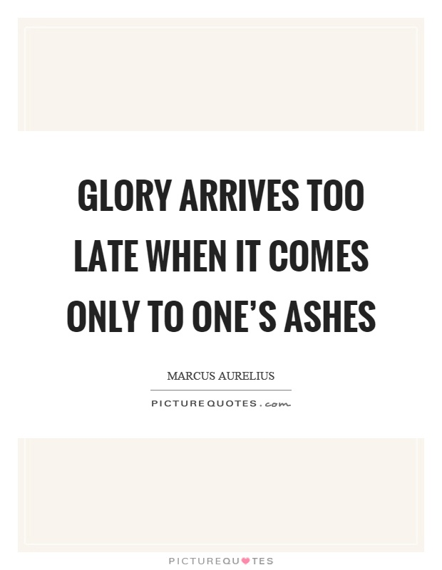 Glory arrives too late when it comes only to one's ashes Picture Quote #1