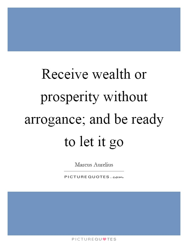 Receive wealth or prosperity without arrogance; and be ready to let it go Picture Quote #1