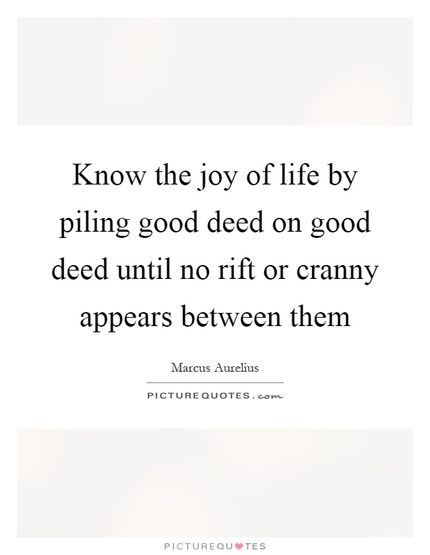Know the joy of life by piling good deed on good deed until no rift or cranny appears between them Picture Quote #1