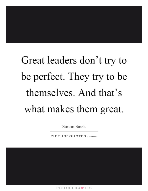 What Makes A Good Leader Quotes: Great Leaders Don't Try To Be Perfect. They Try To Be