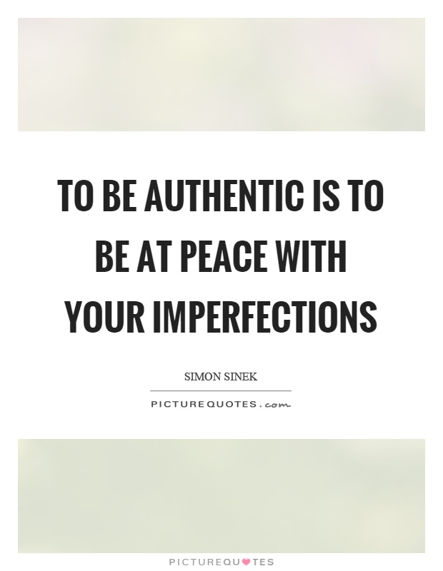 To be authentic is to be at peace with your imperfections Picture Quote #1