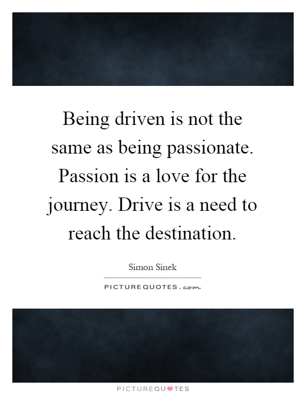 Being driven is not the same as being passionate. Passion is a love for the journey. Drive is a need to reach the destination Picture Quote #1