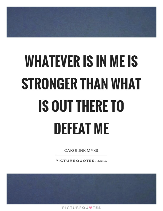 Whatever is in me is stronger than what is out there to defeat me Picture Quote #1