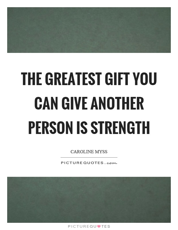 The greatest gift you can give another person is strength Picture Quote #1