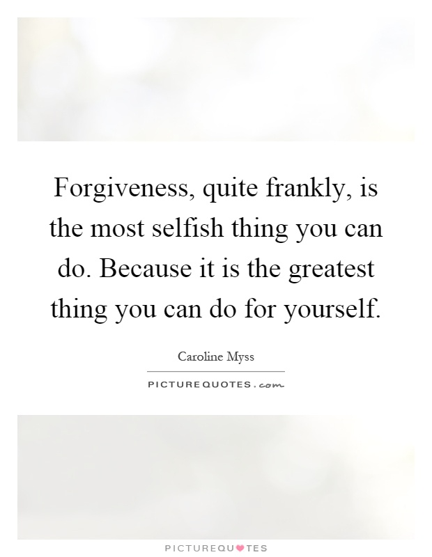 Forgiveness, quite frankly, is the most selfish thing you can do. Because it is the greatest thing you can do for yourself Picture Quote #1