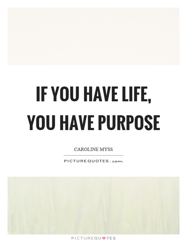 If you have life, you have purpose Picture Quote #1