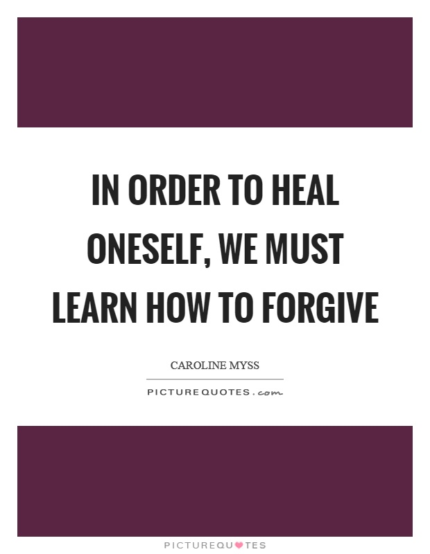 In order to heal oneself, we must learn how to forgive Picture Quote #1