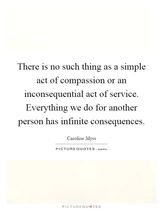 There is no such thing as a simple act of compassion or an inconsequential act of service. Everything we do for another person has infinite consequences Picture Quote #1