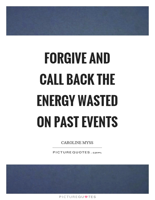 Forgive and call back the energy wasted on past events Picture Quote #1