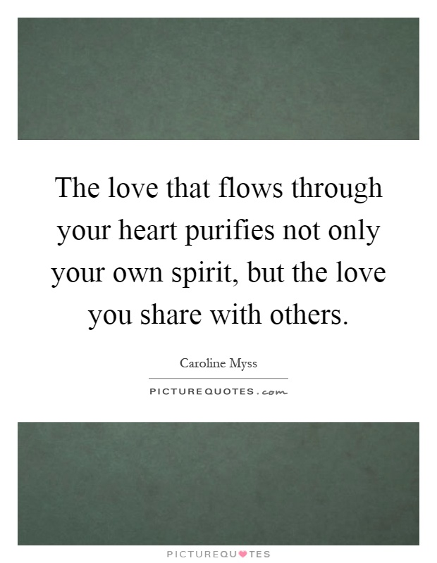The love that flows through your heart purifies not only your own spirit, but the love you share with others Picture Quote #1