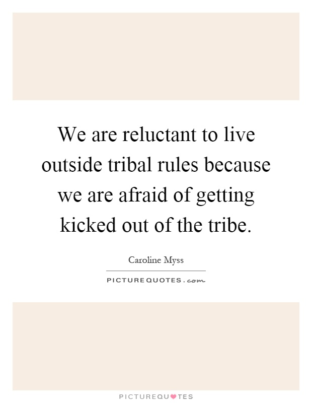 We are reluctant to live outside tribal rules because we are afraid of getting kicked out of the tribe Picture Quote #1