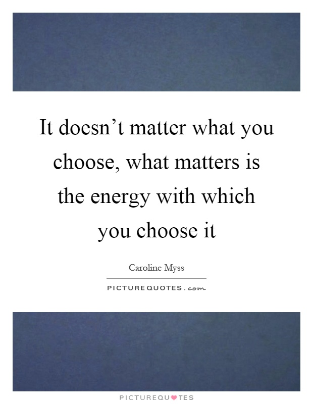 It doesn't matter what you choose, what matters is the energy with which you choose it Picture Quote #1