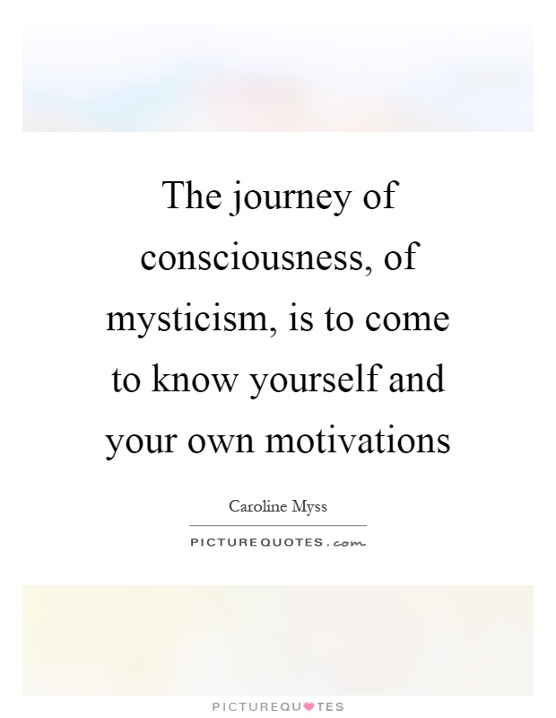 The journey of consciousness, of mysticism, is to come to know yourself and your own motivations Picture Quote #1