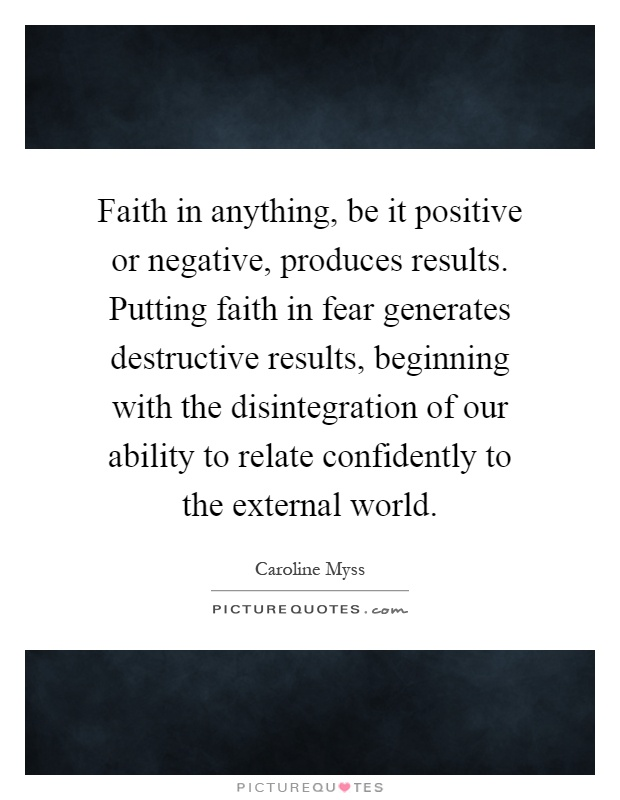 Faith in anything, be it positive or negative, produces results. Putting faith in fear generates destructive results, beginning with the disintegration of our ability to relate confidently to the external world Picture Quote #1