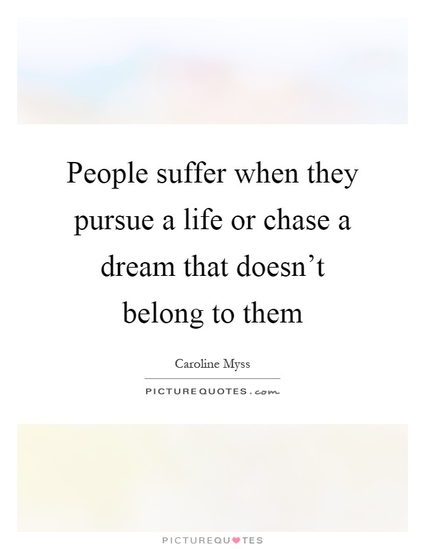 People suffer when they pursue a life or chase a dream that doesn't belong to them Picture Quote #1