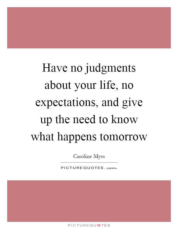 Have no judgments about your life, no expectations, and give up the need to know what happens tomorrow Picture Quote #1