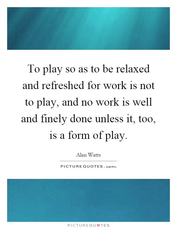 To play so as to be relaxed and refreshed for work is not to play, and no work is well and finely done unless it, too, is a form of play Picture Quote #1