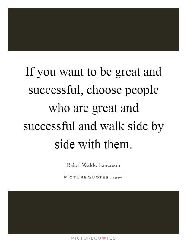 If you want to be great and successful, choose people who are great and successful and walk side by side with them Picture Quote #1